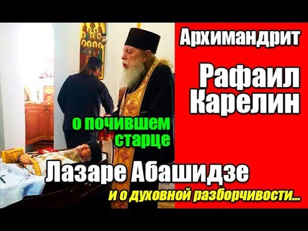 Архимандрит Рафаил Карелин о почившем старце Лазаре Абашидзе и о духовной разборчивости…