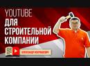 Зачем видео строительной компании Как создать канал на YouTube и найти клиентов