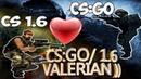 Любовь к CS(Go/1.6) VALERIAN!
