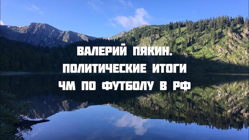 Семинар в Горном Алтае 18-27 июля 2018 г. Валерий Пякин. Политические итоги ЧМ по футболу в РФ
