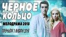 ЧЕРНОЕ КОЛЬЦО Русские мелодрамы русские сериалы новые фильмы 2017 2018 онлайн премьера