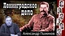 ЛЕНИНГРАДСКОЕ ДЕЛО ИОСИФА СТАЛИНА. Александр ПЫЖИКОВ - историк.