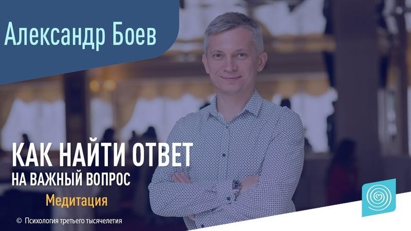 Как найти ответ на важный вопрос? Александр Боев