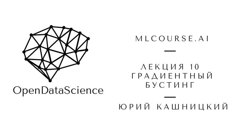 Лекция 10. Градиентный бустинг. Открытый курс OpenDataScience по машинному обучению mlcourse.ai