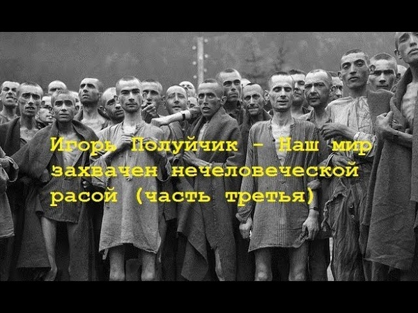 Игорь Полуйчик - Наш мир захвачен нечеловеческой расой/ Часть третья