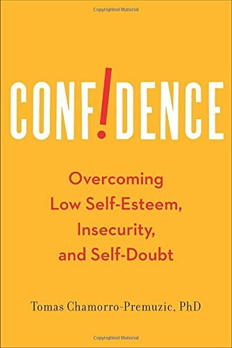 Confidence: Overcoming Low Self-Esteem, Insecurity, and Self-Doubt  Tomas Chamorro-Premuzic