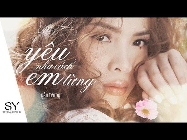 YÊU NHƯ CÁCH EM TỪNG Yến Trang Official MV