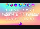 Steve Aoki – Waste It On Me feat. BTS RUS karaoke SUB FSG KEY