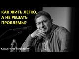 Михаил Лабковский Как жить легко, а не решать проблемы Ответы на вопросы