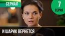▶️ И шарик вернется 7 серия - Мелодрама Фильмы и сериалы - Русские мелодрамы