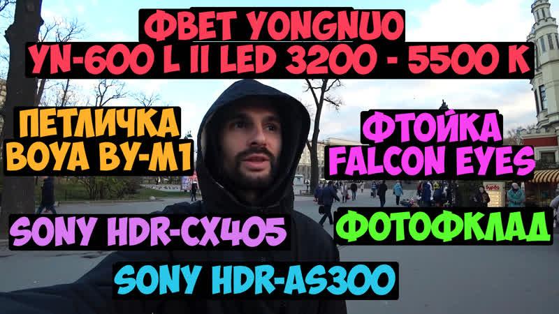 Покупаю и тестирую свет Yongnuo YN 600 L II LED 3200 5500k и петличку BOYA BY M1 Фотосклад Sony HDR AS300 и CX405 Фучер