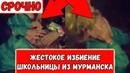 СРОЧНО! Школьницу из Мурманска жестоко избили подростки (МАКСИМАЛЬНЫЙ РЕПОСТ)