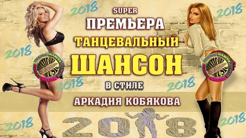 ПРЕМЬЕРА ШИКАРНЫЙ ТАНЦЕВАЛЬНЫЙ ШАНСОН в стиле А КОБЯКОВА NEW 2018
