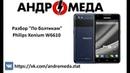 Разбор По болтикам Philips Xenium W6610