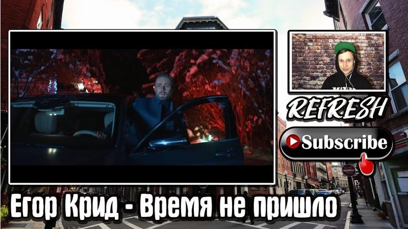 Егор Крид Время не пришло РЕАКЦИЯ REFRESH премьера клипа 2019