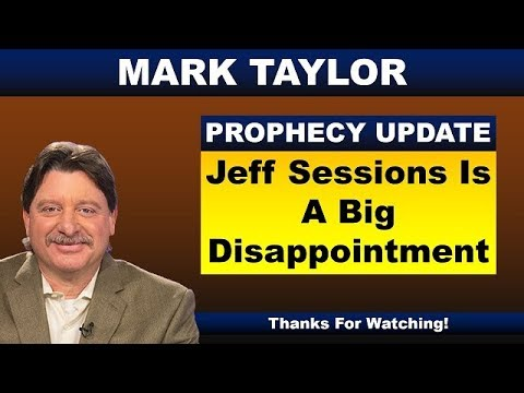 Mark Taylor 08 16 2018 Update JEFF SESSIONS IS A BIG DISAPPOINTMENT Mark Taylor Prophecy