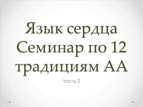 02. Язык сердца. Семинар по 12 традициям АА. Часть 2. Традиции 1. 2. 3. 4