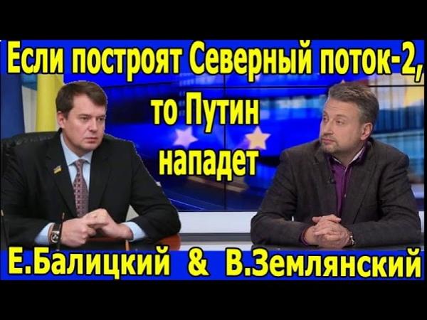 Землянский про пугалки США. Если Северный поток-2 будет построен, то Путин нападет. Балицкий.