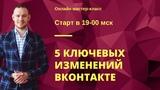 Мастер-класс 5 ключевых изменений ВКонтакте
