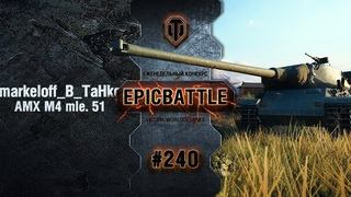 EpicBattle #240: markeloff_B_TaHke / AMX M4 mle. 51 World of Tanks