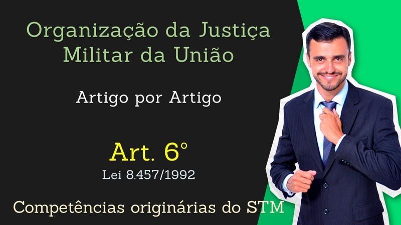 STM - Superior Tribunal Militar - Lei 8.457/92 - [Organização da Justiça Militar] Art.6º