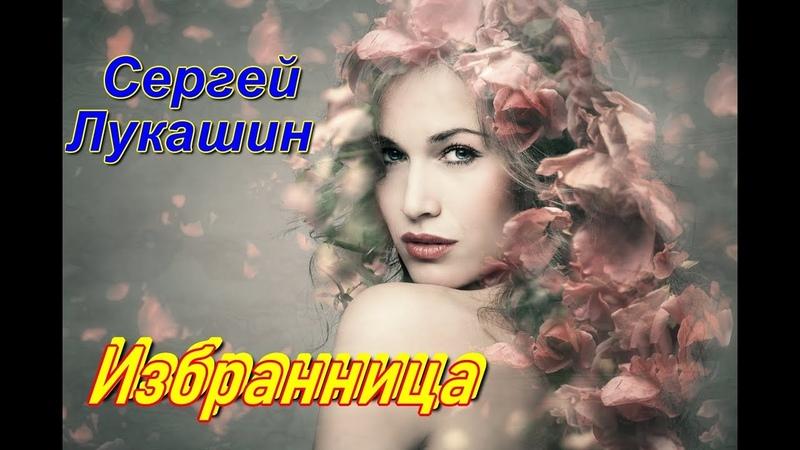 Очень красивая песня Вы только послушайте Сергей Лукашин - Избранница