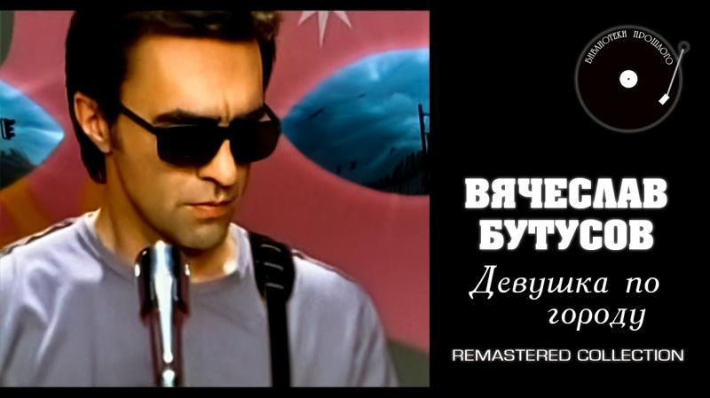 Вячеслав Бутусов - Девушка по городу (БП Remastered 2018)