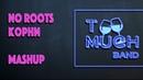 Too Much Band - No Roots / Корни Mashup