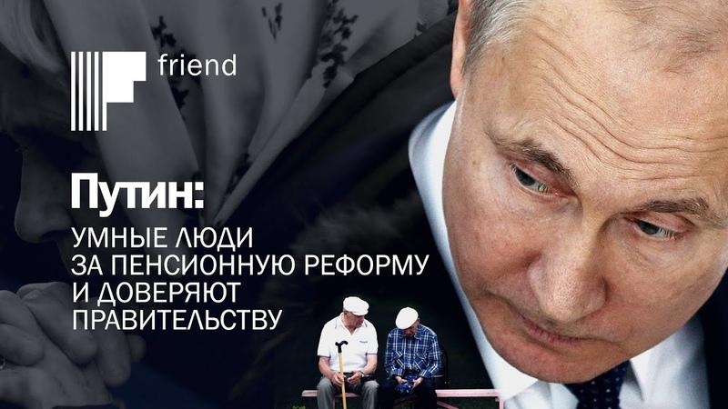 Путин умные люди за пенсионную реформу и доверяют правительству