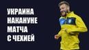 Лига наций Украина Чехия Шевченко Ярмоленко и Малиновский перед игрой