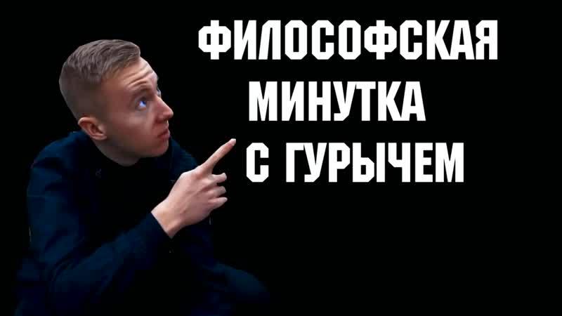 ФИЛОСОФСКАЯ МИНУТКА С ГУРЫЧЕМ
