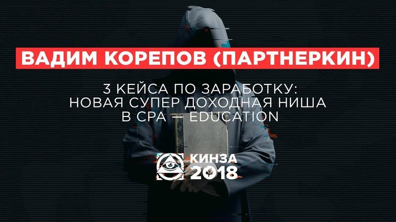 ВАДИМ КОРЕПОВ (ПАРТНЕРКИН) - «3 кейса по заработку новая супер доходная ниша» - КИНЗА 2018