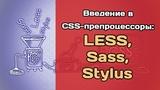 Введение в CSS-препроцессоры Sass, Less, Stylus