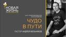 """""""Чудо в пути"""" - пастор А. А. Мельников - 03-март-2019"""