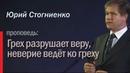 Грех разрушает веру, неверие ведёт ко греху , Юрий Стогниенко.