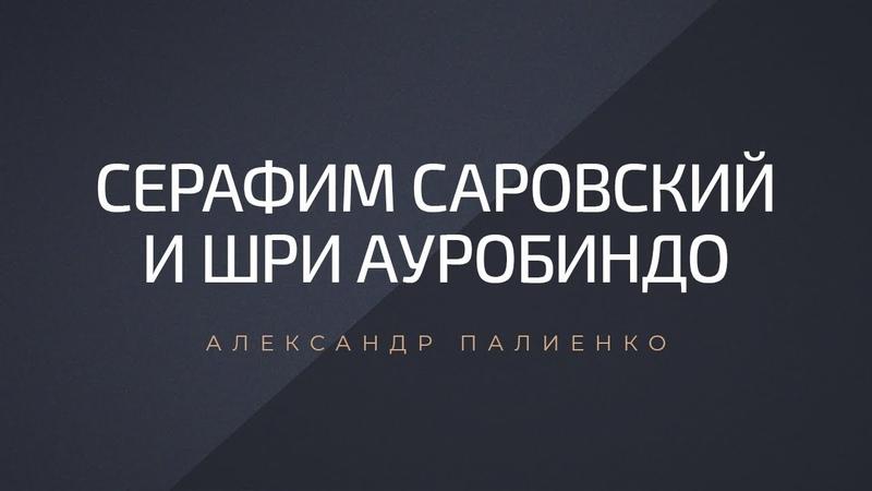 Серафим Саровский и Шри Ауробиндо. Александр Палиенко.