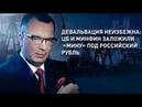Девальвация неизбежна ЦБ и Минфин заложили мину под российский рубль