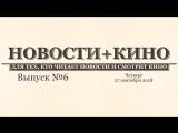 Новости+кино. Выпуск 6
