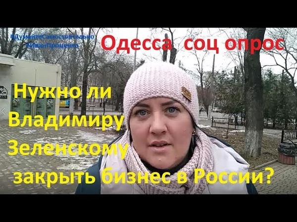 Одесса Нужно ли Владимиру Зеленскому закрыть бизнес в России соц опрос 2019 Иван Проценко