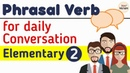 Phrasal verbs Phrases Idioms for Everyday Conversations Elementary P2