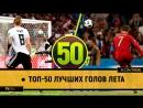● Топ-50 лучших голов лета