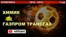 Химик Газпром Трансгаз 11 11 18 Суперлига
