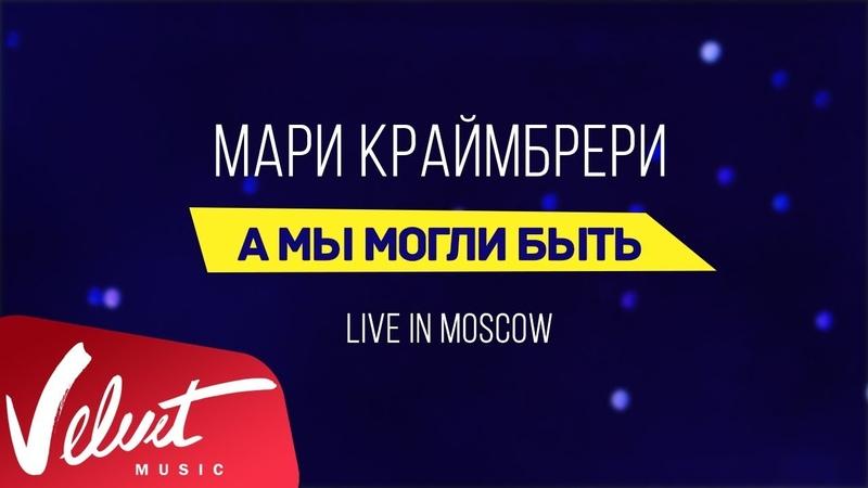 Мари Краймбрери А мы могли быть Live in Moscow