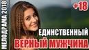 Мелодрама заставит плакать ЕДИНСТВЕННЫЙ ВЕРНЫЙ МУЖЧИНА, Русские мелодрамы 2018 новинки HD
