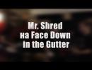 Mr. Shred - Приглашение на Face Down In The Gutter!!!