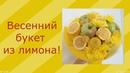238. Весенний букет из лимона! 27.02.2018. ЗоЛиКс.