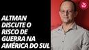 Altman fala sobre o risco de guerra na América do Sul