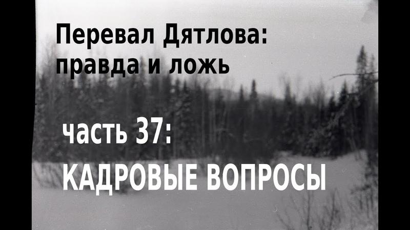 Перевал Дятлова, правда и ложь. Вып. 37: Кадровые вопросы