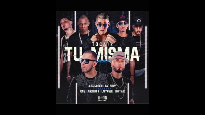 Alexis y Fido x Bad Bunny x Lary Over x Anonimus x Jon Z x Brytiago - Tocate Tu Misma Remix
