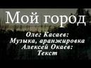 Олег Касаев Мой город муз Олег Касаев сл Алексей Окаев